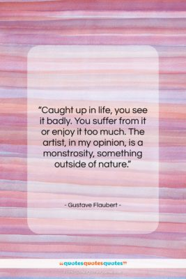 """Gustave Flaubert quote: """"Caught up in life, you see it…""""- at QuotesQuotesQuotes.com"""