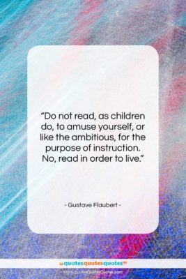 """Gustave Flaubert quote: """"Do not read, as children do, to…""""- at QuotesQuotesQuotes.com"""