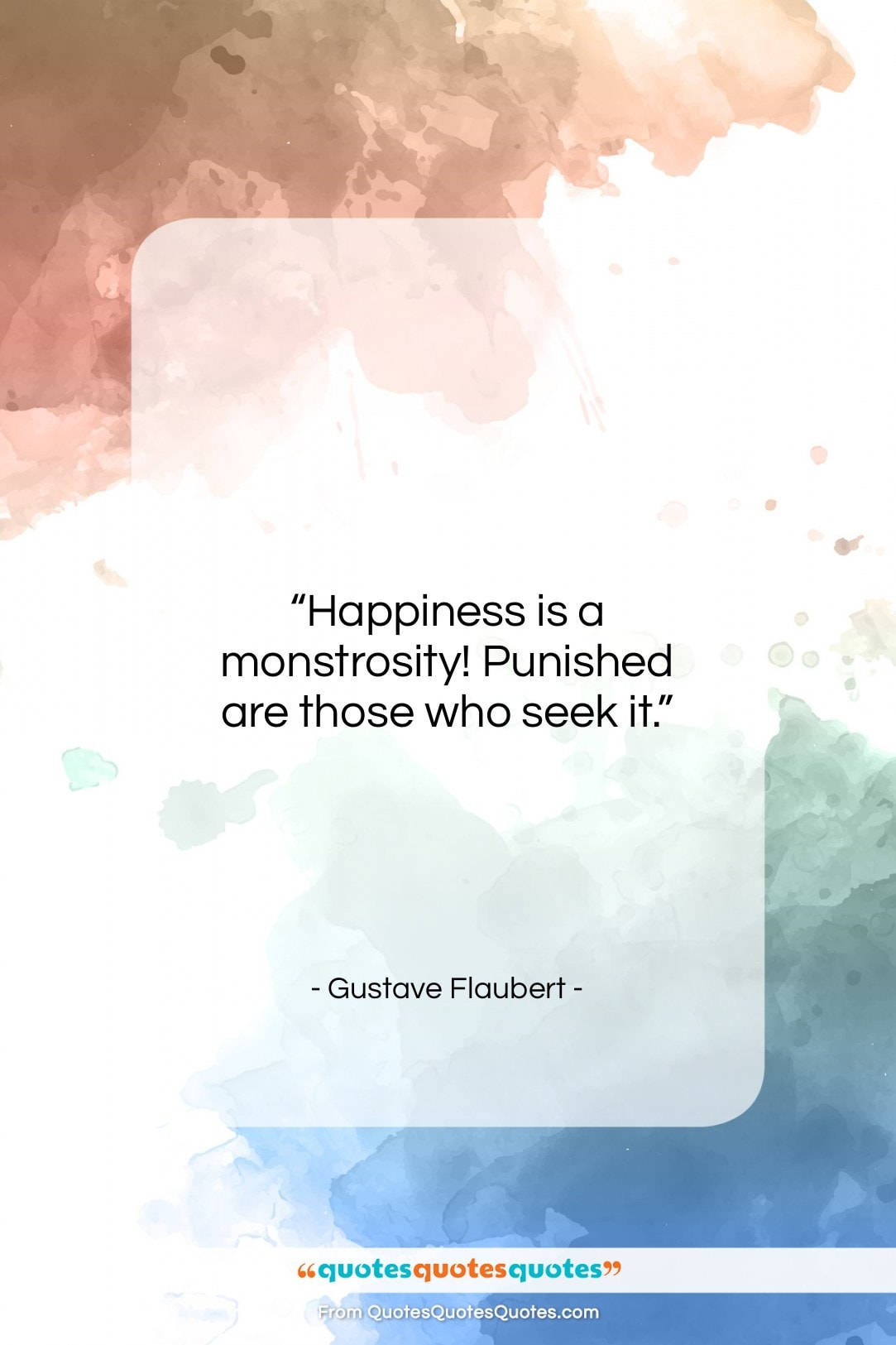 """Gustave Flaubert quote: """"Happiness is a monstrosity! Punished are those…""""- at QuotesQuotesQuotes.com"""