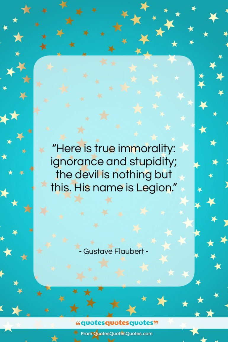 """Gustave Flaubert quote: """"Here is true immorality: ignorance and stupidity;…""""- at QuotesQuotesQuotes.com"""