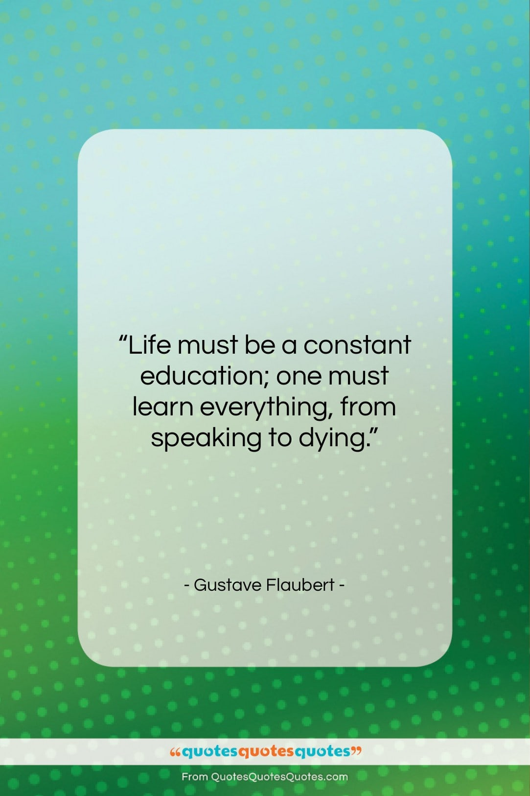 """Gustave Flaubert quote: """"Life must be a constant education; one…""""- at QuotesQuotesQuotes.com"""