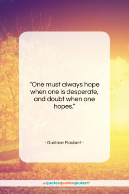 """Gustave Flaubert quote: """"One must always hope when one is…""""- at QuotesQuotesQuotes.com"""