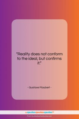 """Gustave Flaubert quote: """"Reality does not conform to the ideal,…""""- at QuotesQuotesQuotes.com"""