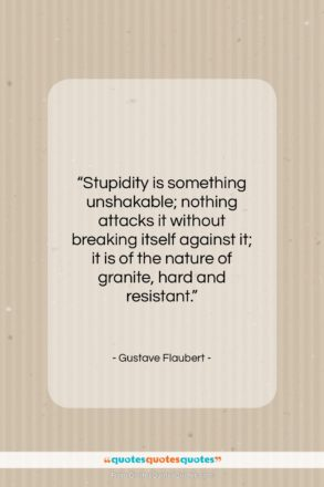 """Gustave Flaubert quote: """"Stupidity is something unshakable; nothing attacks it…""""- at QuotesQuotesQuotes.com"""