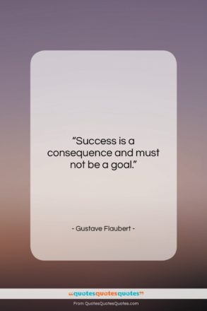 """Gustave Flaubert quote: """"Success is a consequence and must not…""""- at QuotesQuotesQuotes.com"""