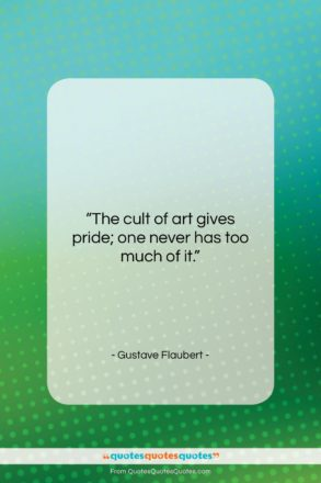 """Gustave Flaubert quote: """"The cult of art gives pride; one…""""- at QuotesQuotesQuotes.com"""