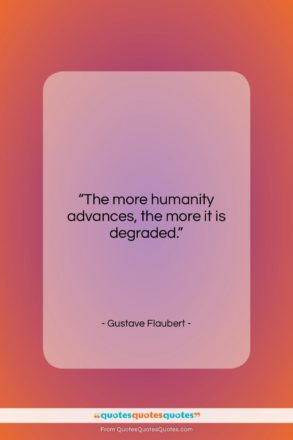 """Gustave Flaubert quote: """"The more humanity advances, the more it…""""- at QuotesQuotesQuotes.com"""