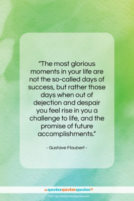 "Gustave Flaubert quote: ""The most glorious moments in your life…""- at QuotesQuotesQuotes.com"