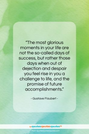"""Gustave Flaubert quote: """"The most glorious moments in your life…""""- at QuotesQuotesQuotes.com"""
