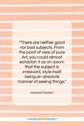 """Gustave Flaubert quote: """"There are neither good nor bad subjects….""""- at QuotesQuotesQuotes.com"""