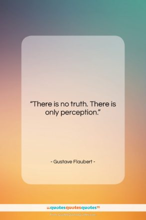 """Gustave Flaubert quote: """"There is no truth. There is only…""""- at QuotesQuotesQuotes.com"""