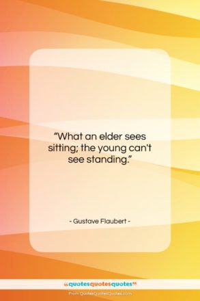 """Gustave Flaubert quote: """"What an elder sees sitting; the young…""""- at QuotesQuotesQuotes.com"""