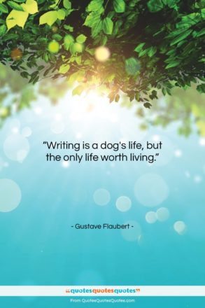 """Gustave Flaubert quote: """"Writing is a dog's life, but the…""""- at QuotesQuotesQuotes.com"""