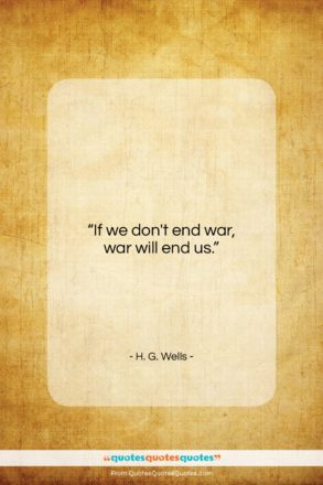 "H. G. Wells quote: ""If we don't end war, war will…""- at QuotesQuotesQuotes.com"