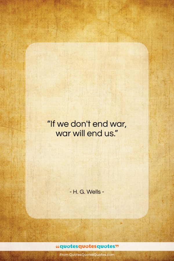 """H. G. Wells quote: """"If we don't end war, war will…""""- at QuotesQuotesQuotes.com"""