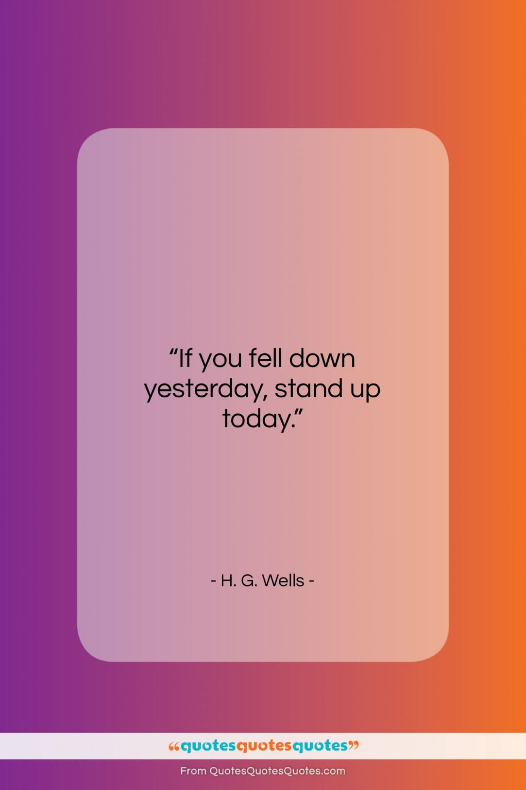 """H. G. Wells quote: """"If you fell down yesterday, stand up…""""- at QuotesQuotesQuotes.com"""