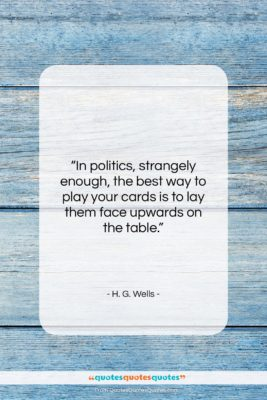 """H. G. Wells quote: """"In politics, strangely enough, the best way…""""- at QuotesQuotesQuotes.com"""