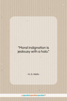 """H. G. Wells quote: """"Moral indignation is jealousy with a halo….""""- at QuotesQuotesQuotes.com"""