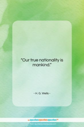 """H. G. Wells quote: """"Our true nationality is mankind….""""- at QuotesQuotesQuotes.com"""