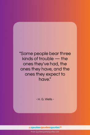 """H. G. Wells quote: """"Some people bear three kinds of trouble…""""- at QuotesQuotesQuotes.com"""