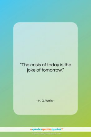 """H. G. Wells quote: """"The crisis of today is the joke…""""- at QuotesQuotesQuotes.com"""