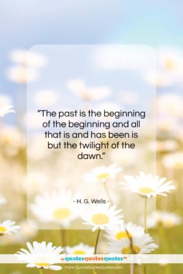 """H. G. Wells quote: """"The past is the beginning of the…""""- at QuotesQuotesQuotes.com"""