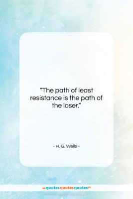 "H. G. Wells quote: ""The path of least resistance is the…""- at QuotesQuotesQuotes.com"