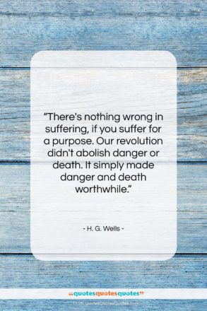 """H. G. Wells quote: """"There's nothing wrong in suffering, if you…""""- at QuotesQuotesQuotes.com"""