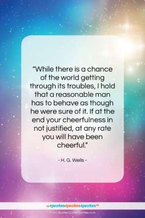 """H. G. Wells quote: """"While there is a chance of the…""""- at QuotesQuotesQuotes.com"""