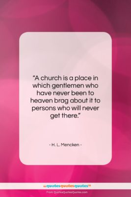 """H. L. Mencken quote: """"A church is a place in which…""""- at QuotesQuotesQuotes.com"""