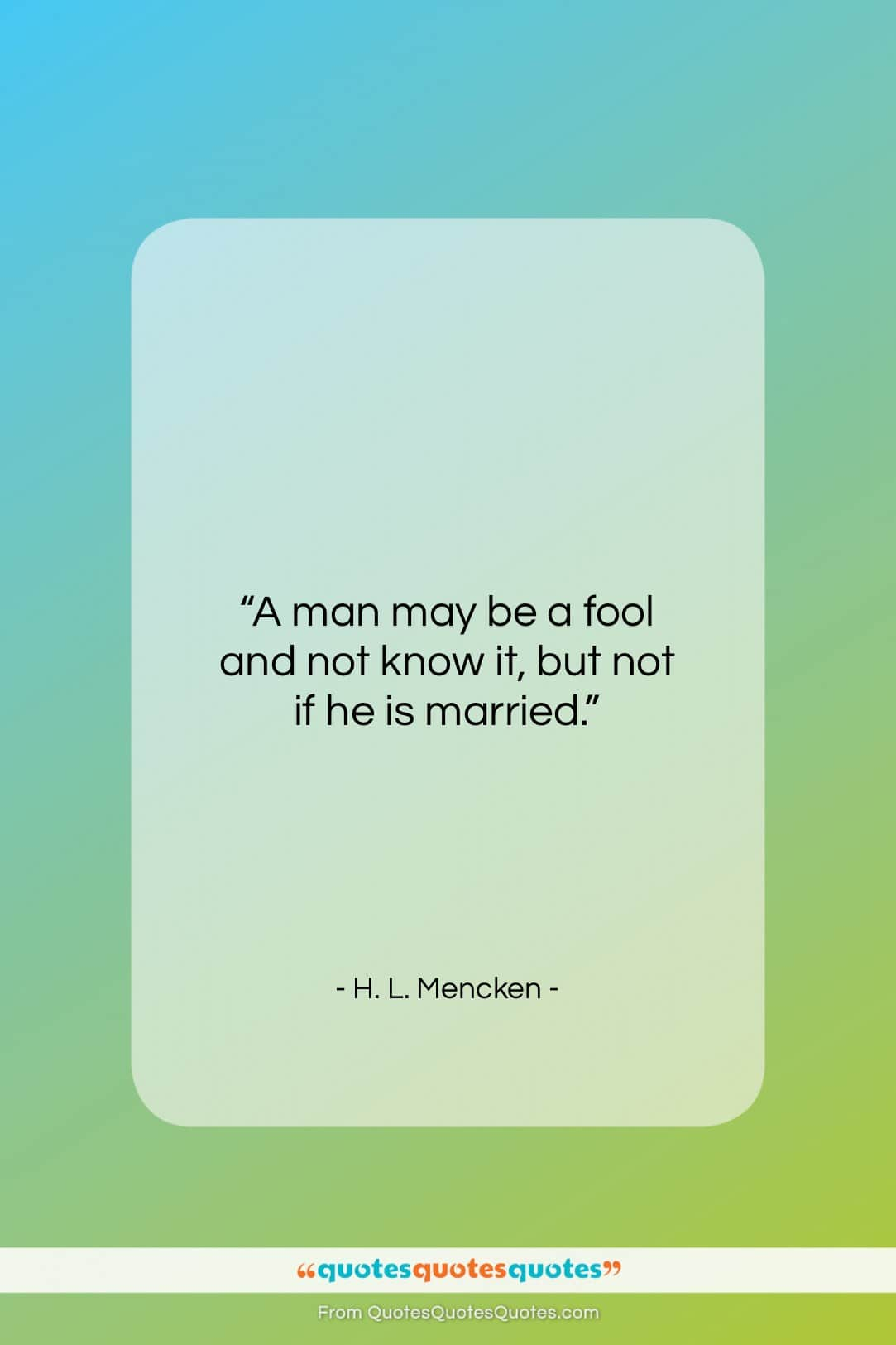 """H. L. Mencken quote: """"A man may be a fool and…""""- at QuotesQuotesQuotes.com"""