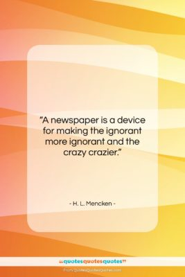 """H. L. Mencken quote: """"A newspaper is a device for making…""""- at QuotesQuotesQuotes.com"""