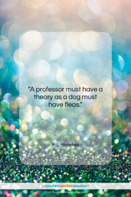 """H. L. Mencken quote: """"A professor must have a theory as…""""- at QuotesQuotesQuotes.com"""