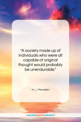 "H. L. Mencken quote: ""A society made up of individuals who…""- at QuotesQuotesQuotes.com"