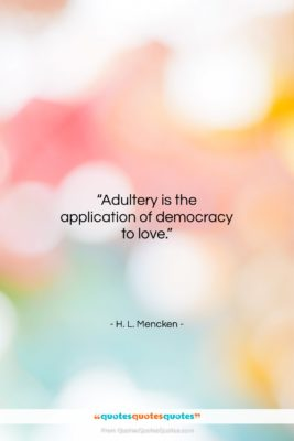 """H. L. Mencken quote: """"Adultery is the application of democracy to…""""- at QuotesQuotesQuotes.com"""