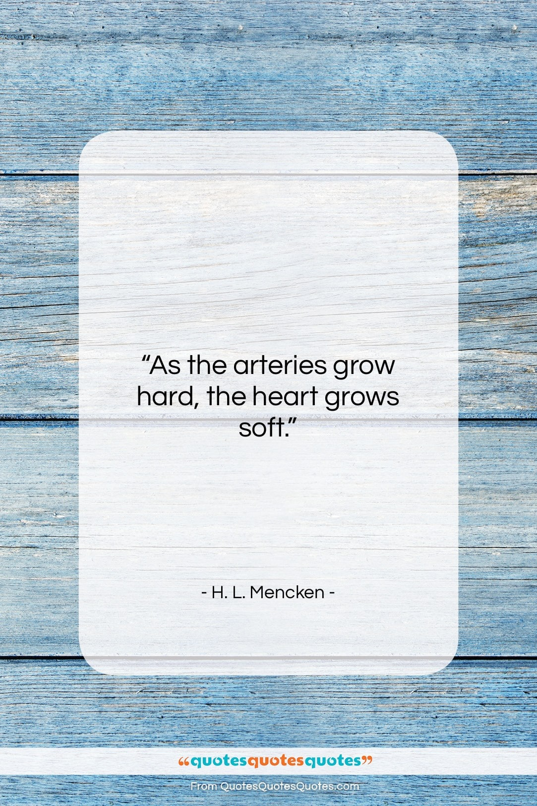 """H. L. Mencken quote: """"As the arteries grow hard, the heart…""""- at QuotesQuotesQuotes.com"""