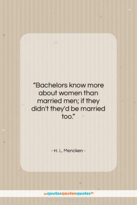 """H. L. Mencken quote: """"Bachelors know more about women than married…""""- at QuotesQuotesQuotes.com"""