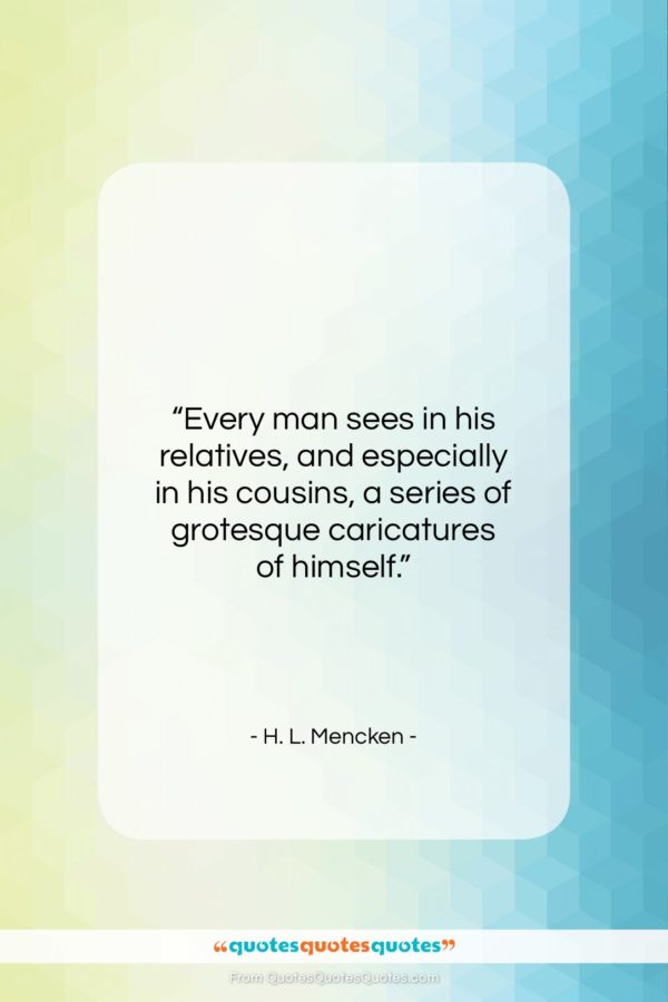"""H. L. Mencken quote: """"Every man sees in his relatives, and…""""- at QuotesQuotesQuotes.com"""