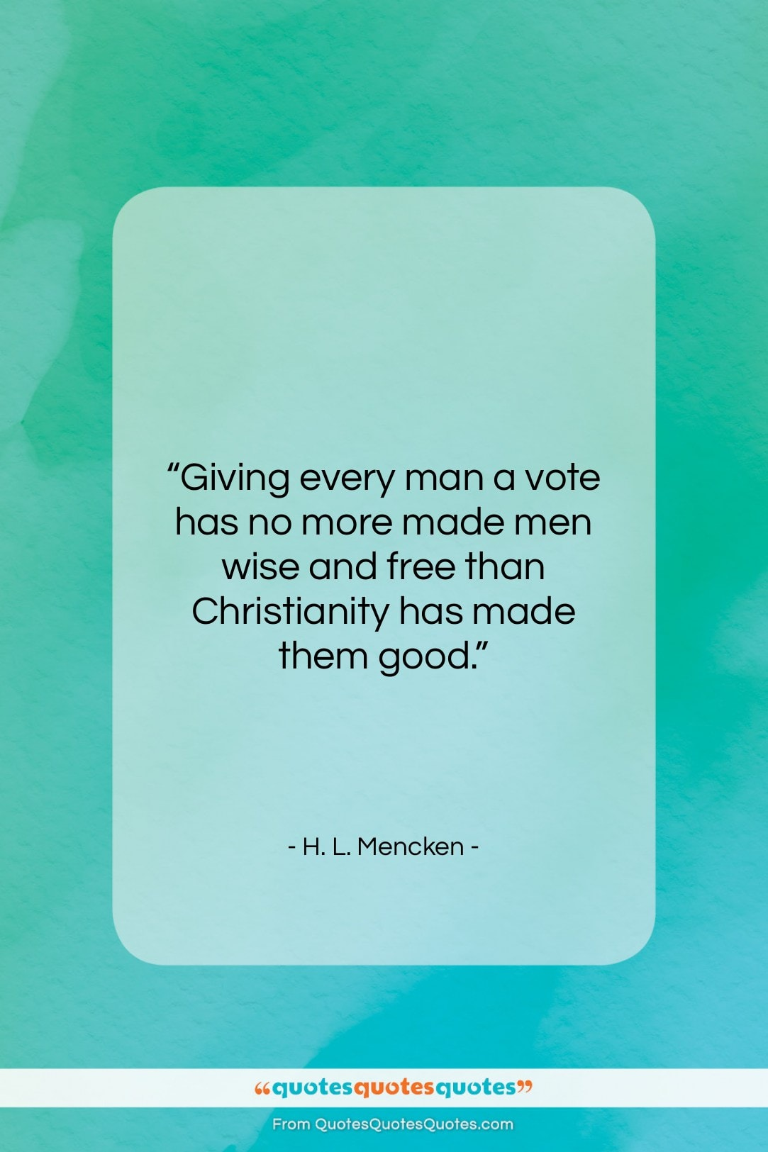 """H. L. Mencken quote: """"Giving every man a vote has no…""""- at QuotesQuotesQuotes.com"""