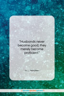 """H. L. Mencken quote: """"Husbands never become good; they merely become…""""- at QuotesQuotesQuotes.com"""