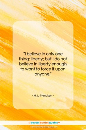 """H. L. Mencken quote: """"I believe in only one thing: liberty;…""""- at QuotesQuotesQuotes.com"""