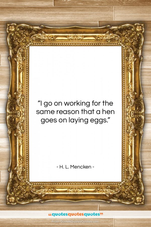 "H. L. Mencken quote: ""I go on working for the same…""- at QuotesQuotesQuotes.com"