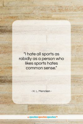 """H. L. Mencken quote: """"I hate all sports as rabidly as…""""- at QuotesQuotesQuotes.com"""