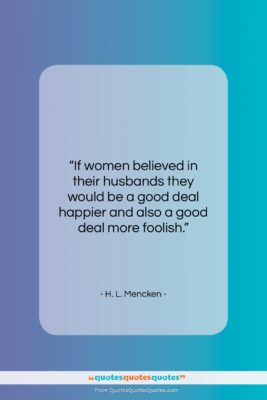 """H. L. Mencken quote: """"If women believed in their husbands they…""""- at QuotesQuotesQuotes.com"""