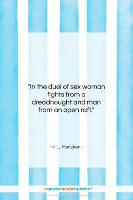 """H. L. Mencken quote: """"In the duel of sex woman fights…""""- at QuotesQuotesQuotes.com"""