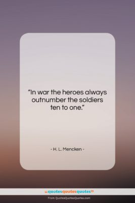 """H. L. Mencken quote: """"In war the heroes always outnumber the…""""- at QuotesQuotesQuotes.com"""