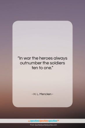 "H. L. Mencken quote: ""In war the heroes always outnumber the…""- at QuotesQuotesQuotes.com"