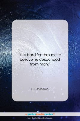 """H. L. Mencken quote: """"It is hard for the ape to…""""- at QuotesQuotesQuotes.com"""