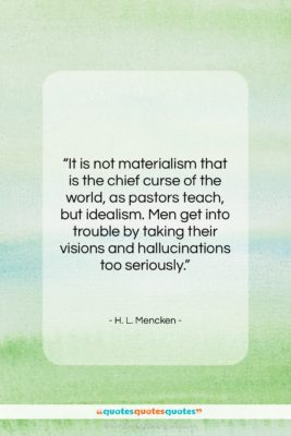 """H. L. Mencken quote: """"It is not materialism that is the…""""- at QuotesQuotesQuotes.com"""