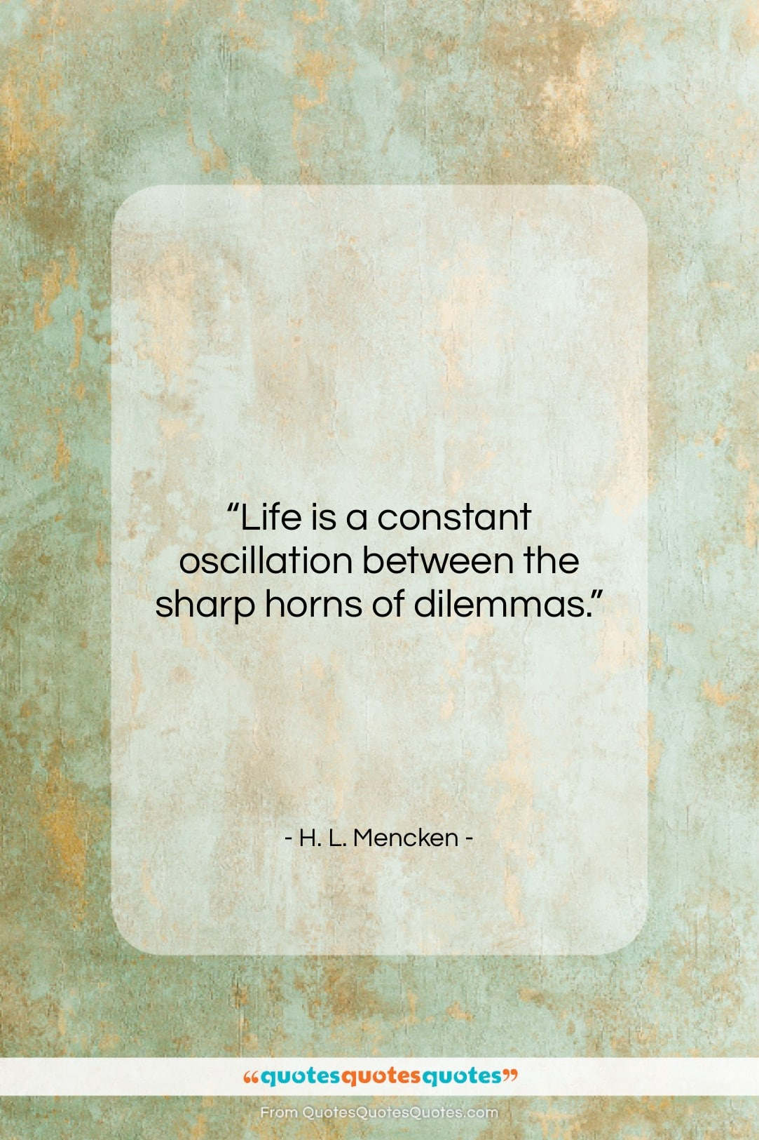 """H. L. Mencken quote: """"Life is a constant oscillation between the…""""- at QuotesQuotesQuotes.com"""